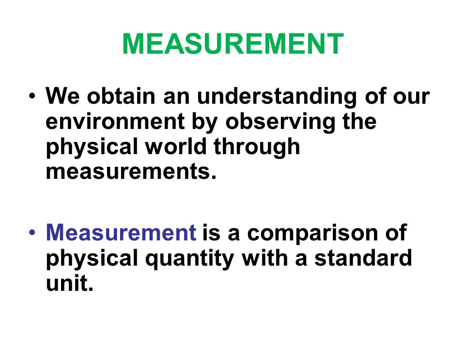 MEASUREMENT We obtain an understanding of our environment by observing the physical world through measurements. Measurement is a comparison of physica