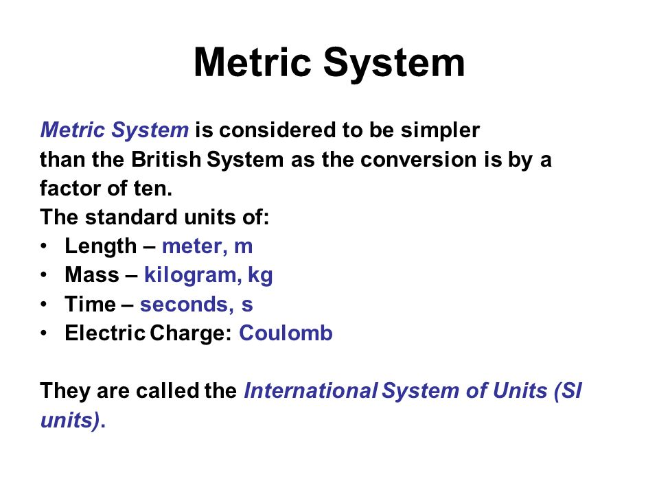 Metric System Metric System is considered to be simpler than the British System as the conversion is by a factor of ten. The standard units of: Length