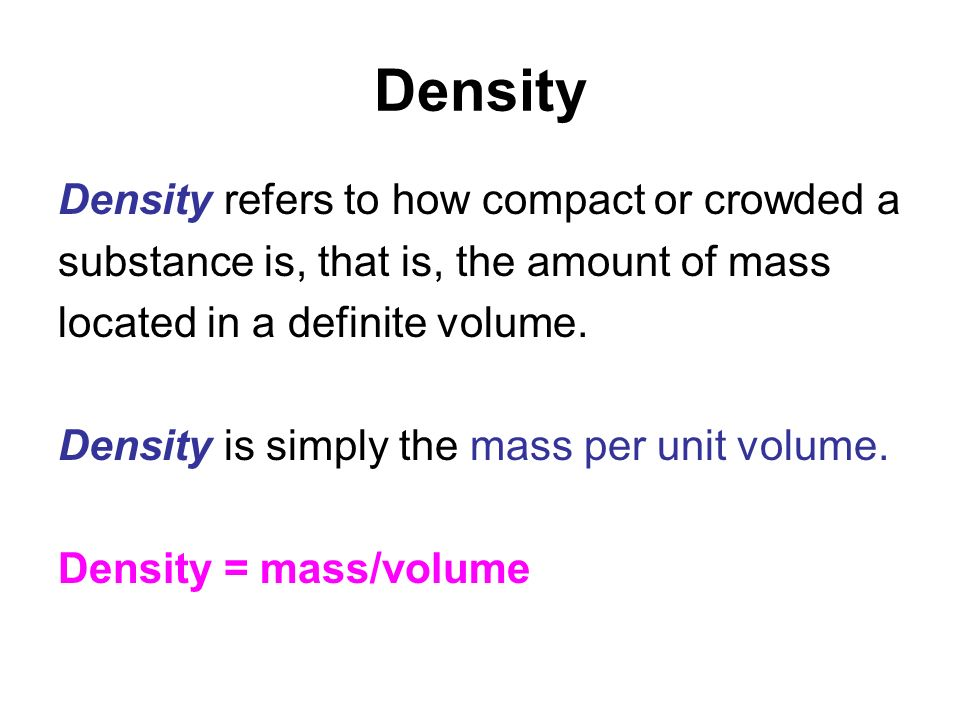 Density Density refers to how compact or crowded a substance is, that is, the amount of mass located in a definite volume. Density is simply the mass