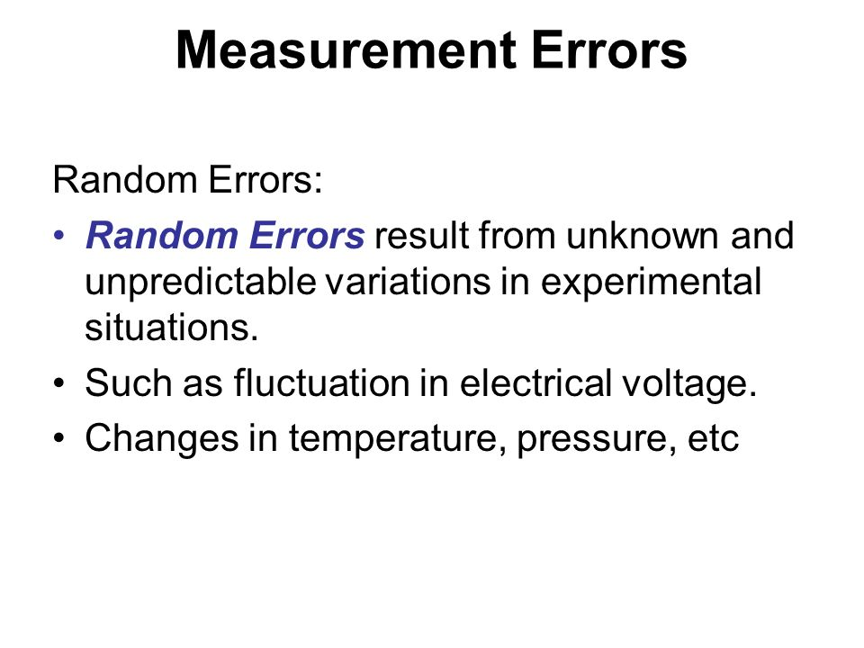 Measurement Errors Random Errors: Random Errors result from unknown and unpredictable variations in experimental situations. Such as fluctuation in el