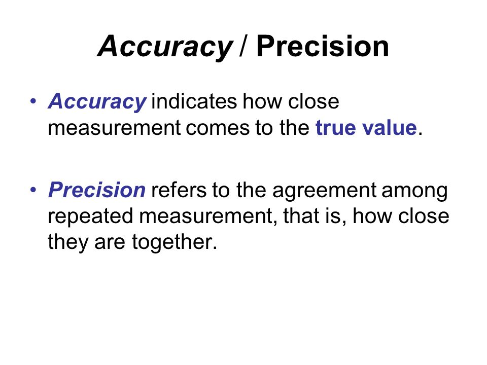 Accuracy / Precision Accuracy indicates how close measurement comes to the true value. Precision refers to the agreement among repeated measurement, t