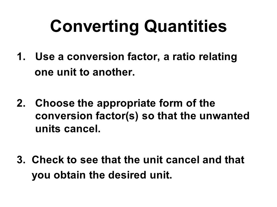 Converting Quantities 1.Use a conversion factor, a ratio relating one unit to another. 2.Choose the appropriate form of the conversion factor(s) so th