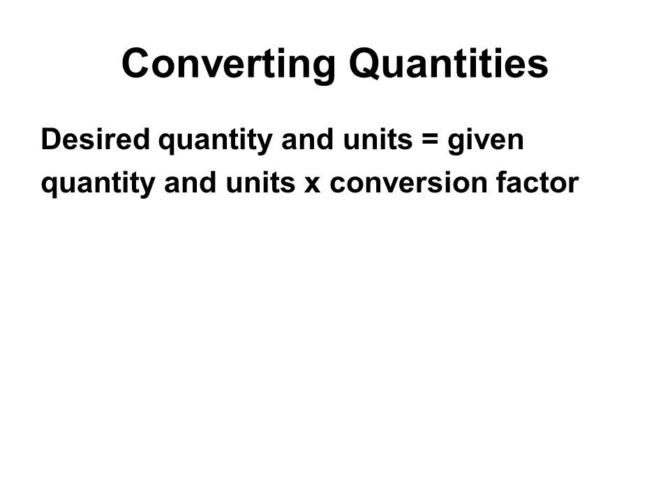 Converting Quantities Desired quantity and units = given quantity and units x conversion factor