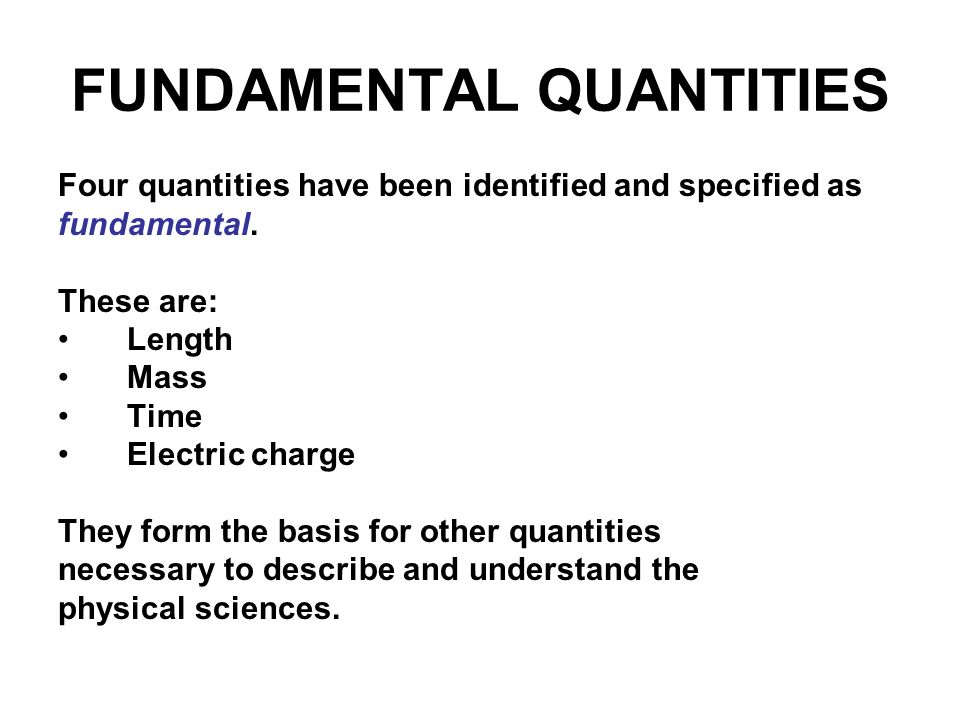 FUNDAMENTAL QUANTITIES Four quantities have been identified and specified as fundamental. These are: Length Mass Time Electric charge They form the ba