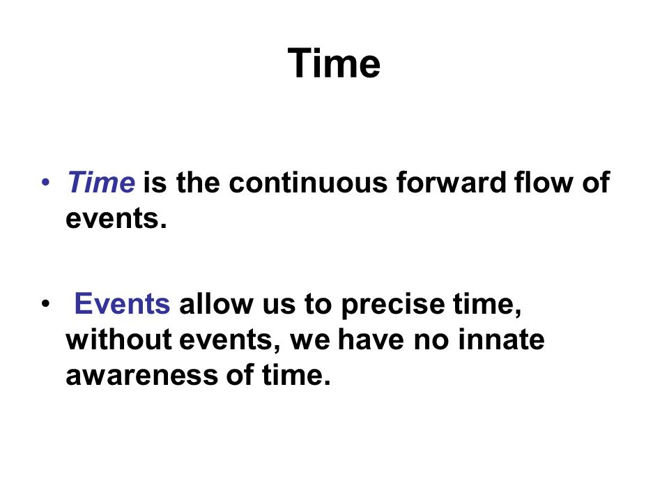 Time Time is the continuous forward flow of events. Events allow us to precise time, without events, we have no innate awareness of time.