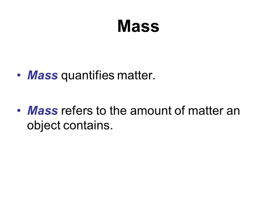 Mass Mass quantifies matter. Mass refers to the amount of matter an object contains.