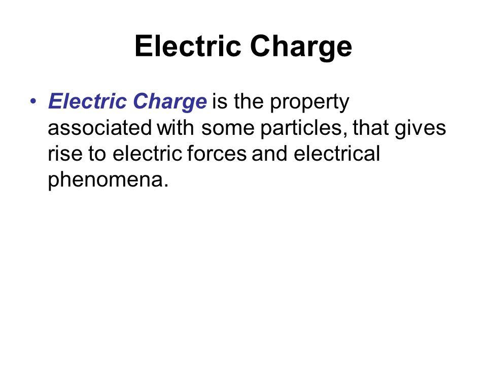 Electric Charge Electric Charge is the property associated with some particles, that gives rise to electric forces and electrical phenomena.
