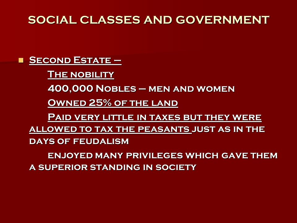 SOCIAL CLASSES AND GOVERNMENT Second Estate – Second Estate – The nobility 400,000 Nobles – men and women Owned 25% of the land Paid very little in ta