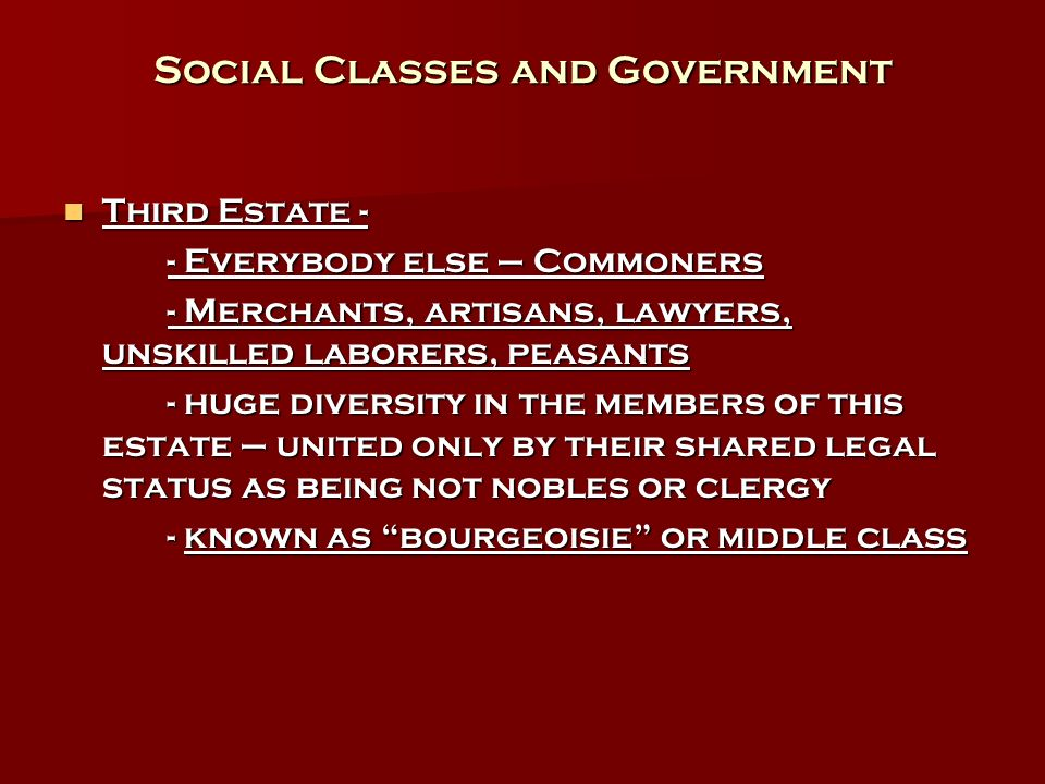 Social Classes and Government Third Estate - Third Estate - - Everybody else – Commoners - Merchants, artisans, lawyers, unskilled laborers, peasants - huge diversity in the members of this estate – united only by their shared legal status as being not nobles or clergy - known as bourgeoisie or middle class