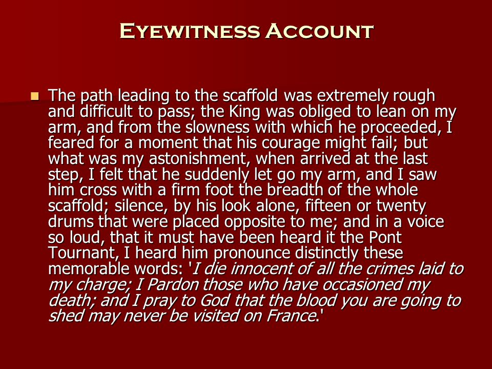 Eyewitness Account The path leading to the scaffold was extremely rough and difficult to pass; the King was obliged to lean on my arm, and from the slowness with which he proceeded, I feared for a moment that his courage might fail; but what was my astonishment, when arrived at the last step, I felt that he suddenly let go my arm, and I saw him cross with a firm foot the breadth of the whole scaffold; silence, by his look alone, fifteen or twenty drums that were placed opposite to me; and in a voice so loud, that it must have been heard it the Pont Tournant, I heard him pronounce distinctly these memorable words: I die innocent of all the crimes laid to my charge; I Pardon those who have occasioned my death; and I pray to God that the blood you are going to shed may never be visited on France. The path leading to the scaffold was extremely rough and difficult to pass; the King was obliged to lean on my arm, and from the slowness with which he proceeded, I feared for a moment that his courage might fail; but what was my astonishment, when arrived at the last step, I felt that he suddenly let go my arm, and I saw him cross with a firm foot the breadth of the whole scaffold; silence, by his look alone, fifteen or twenty drums that were placed opposite to me; and in a voice so loud, that it must have been heard it the Pont Tournant, I heard him pronounce distinctly these memorable words: I die innocent of all the crimes laid to my charge; I Pardon those who have occasioned my death; and I pray to God that the blood you are going to shed may never be visited on France.