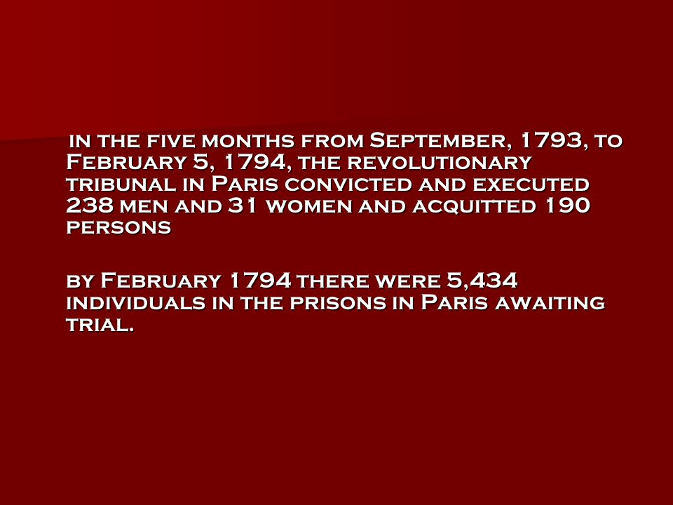 in the five months from September, 1793, to February 5, 1794, the revolutionary tribunal in Paris convicted and executed 238 men and 31 women and acquitted 190 persons in the five months from September, 1793, to February 5, 1794, the revolutionary tribunal in Paris convicted and executed 238 men and 31 women and acquitted 190 persons by February 1794 there were 5,434 individuals in the prisons in Paris awaiting trial.