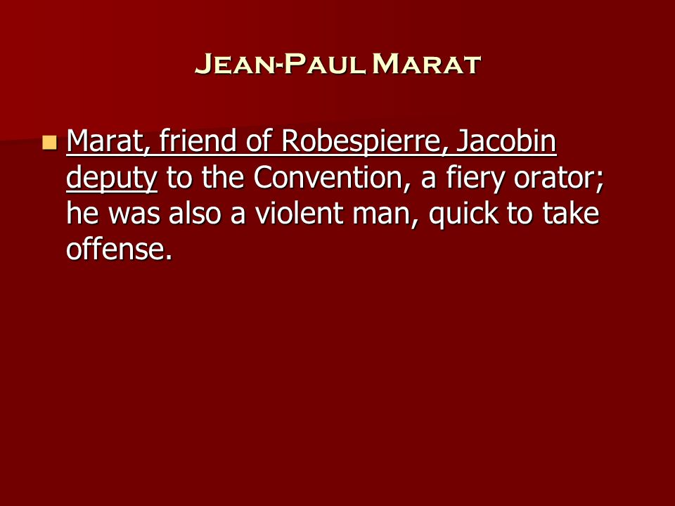 Jean-Paul Marat Marat, friend of Robespierre, Jacobin deputy to the Convention, a fiery orator; he was also a violent man, quick to take offense.
