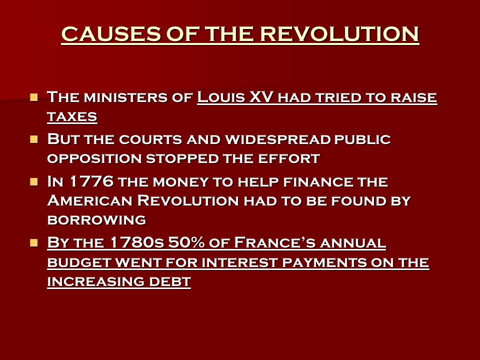 CAUSES OF THE REVOLUTION The ministers of Louis XV had tried to raise taxes The ministers of Louis XV had tried to raise taxes But the courts and widespread public opposition stopped the effort But the courts and widespread public opposition stopped the effort In 1776 the money to help finance the American Revolution had to be found by borrowing In 1776 the money to help finance the American Revolution had to be found by borrowing By the 1780s 50% of Frances annual budget went for interest payments on the increasing debt By the 1780s 50% of Frances annual budget went for interest payments on the increasing debt