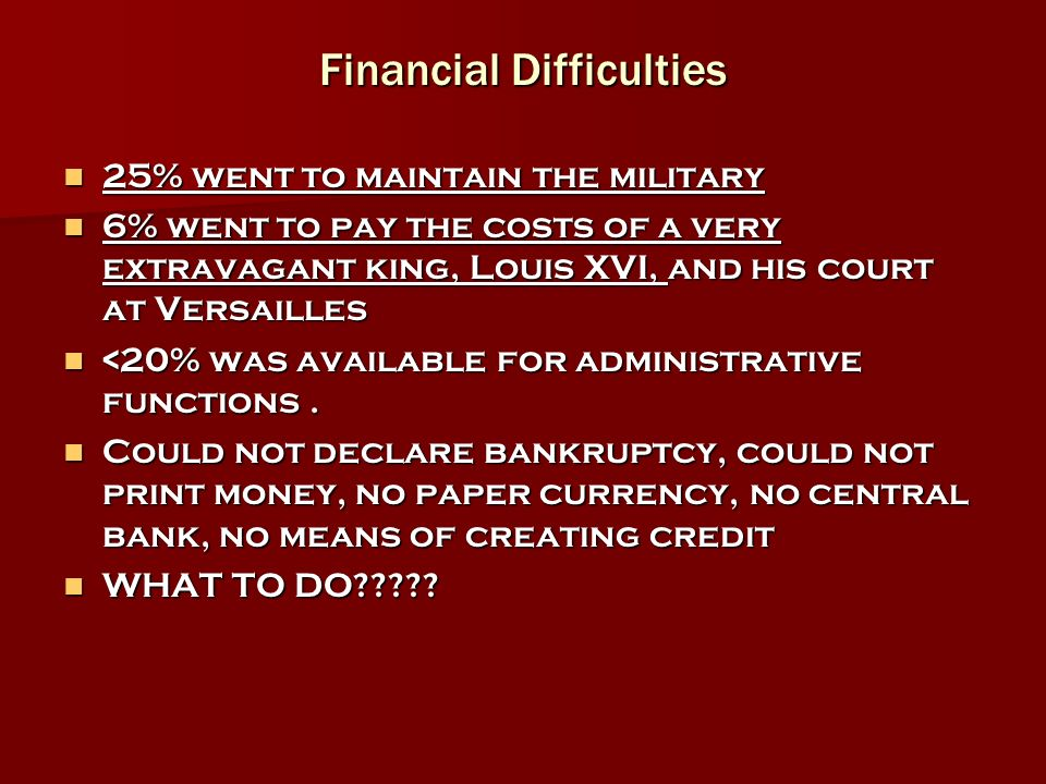 Financial Difficulties 25% went to maintain the military 25% went to maintain the military 6% went to pay the costs of a very extravagant king, Louis XVI, and his court at Versailles 6% went to pay the costs of a very extravagant king, Louis XVI, and his court at Versailles <20% was available for administrative functions.