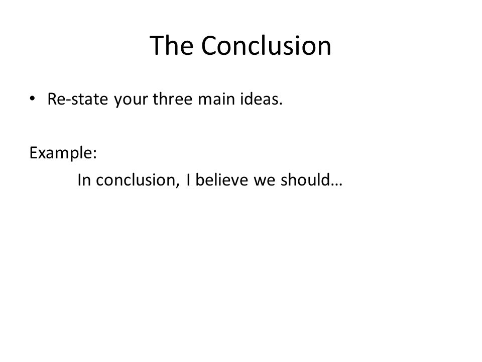 The Conclusion Re-state your three main ideas. Example: In conclusion, I believe we should…