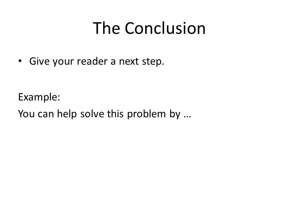 The Conclusion Give your reader a next step. Example: You can help solve this problem by …