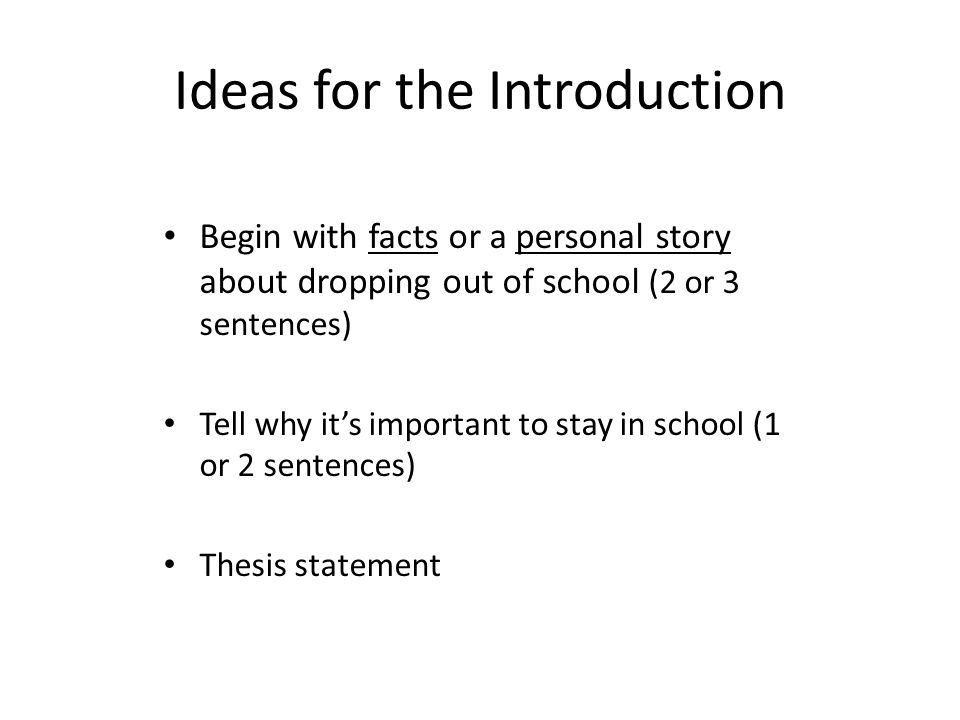Ideas for the Introduction Begin with facts or a personal story about dropping out of school (2 or 3 sentences) Tell why its important to stay in school (1 or 2 sentences) Thesis statement