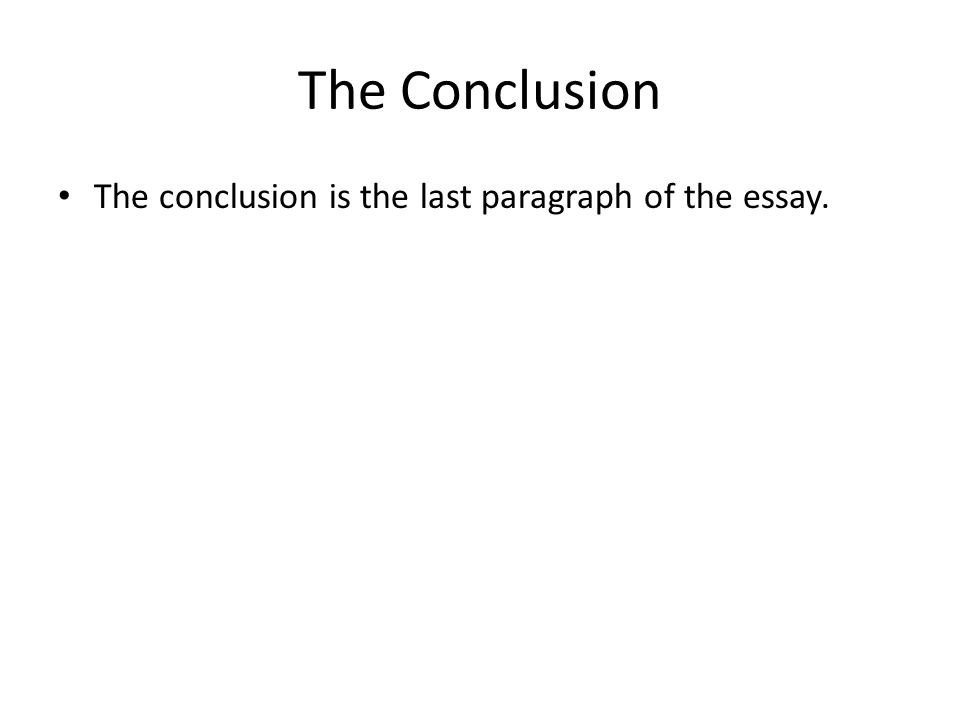 The Conclusion The conclusion is the last paragraph of the essay.