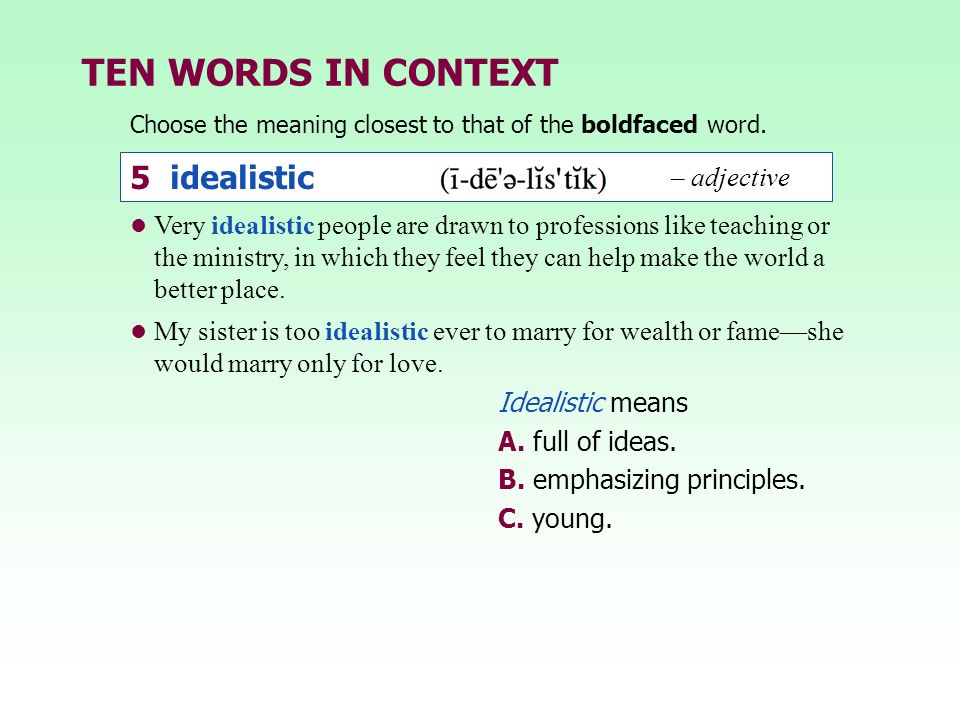 TEN WORDS IN CONTEXT Choose the meaning closest to that of the boldfaced word. Idealistic means A. full of ideas. B. emphasizing principles. C. young.