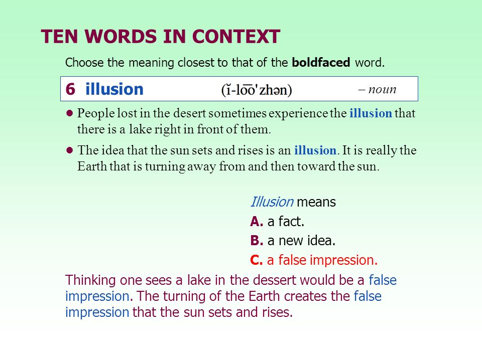 TEN WORDS IN CONTEXT Choose the meaning closest to that of the boldfaced word. Illusion means A. a fact. B. a new idea. C. a false impression. People