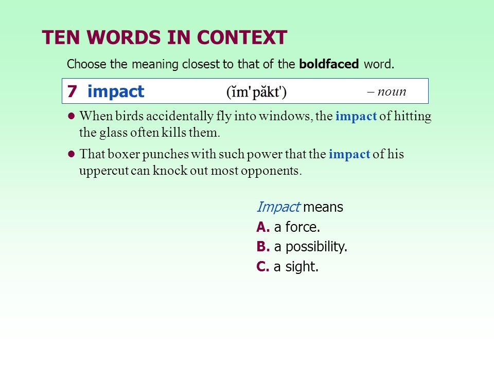 TEN WORDS IN CONTEXT Choose the meaning closest to that of the boldfaced word. Impact means A. a force. B. a possibility. C. a sight. When birds accid