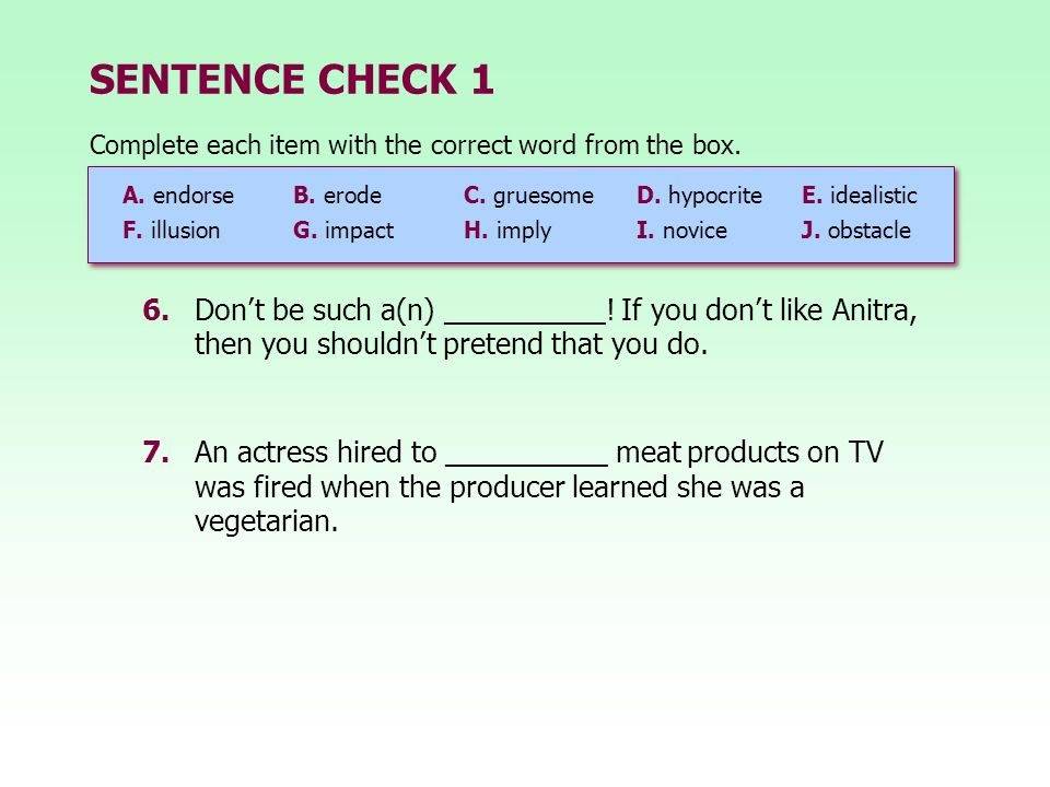 SENTENCE CHECK 1 6.Dont be such a(n) __________! If you dont like Anitra, then you shouldnt pretend that you do. 7.An actress hired to __________ meat