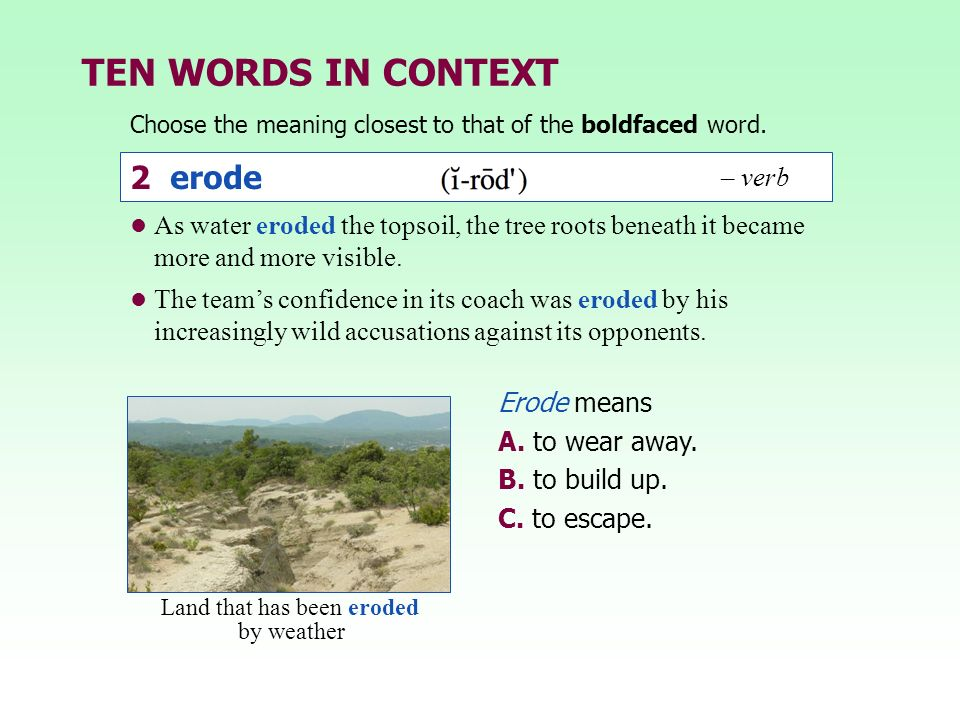 TEN WORDS IN CONTEXT Choose the meaning closest to that of the boldfaced word. 2 erode – verb Erode means A. to wear away. B. to build up. C. to escap