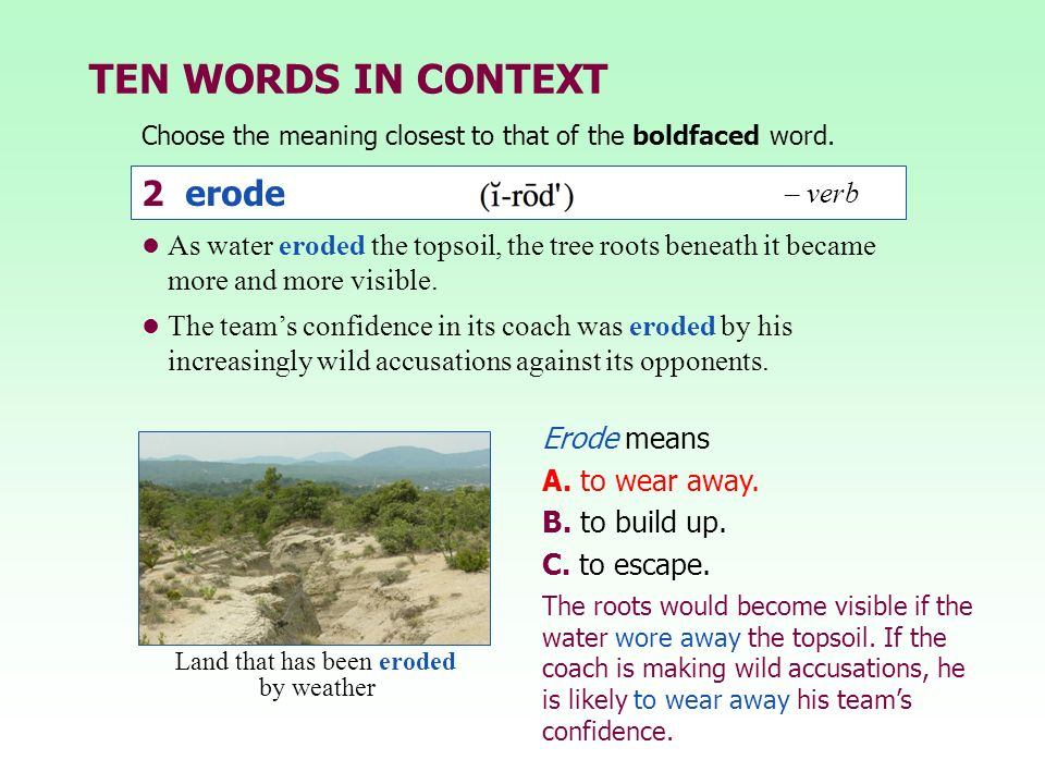 TEN WORDS IN CONTEXT Choose the meaning closest to that of the boldfaced word. Erode means A. to wear away. B. to build up. C. to escape. The roots wo