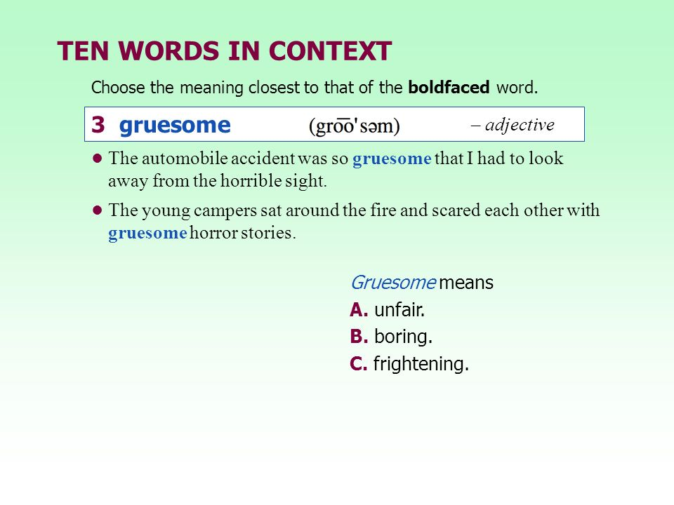 TEN WORDS IN CONTEXT Choose the meaning closest to that of the boldfaced word. 3 gruesome – adjective Gruesome means A. unfair. B. boring. C. frighten