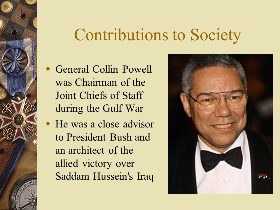 Contributions to Society General Collin Powell was Chairman of the Joint Chiefs of Staff during the Gulf War He was a close advisor to President Bush