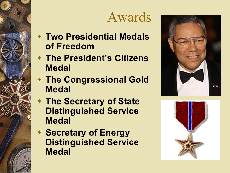 Awards Two Presidential Medals of Freedom The Presidents Citizens Medal The Congressional Gold Medal The Secretary of State Distinguished Service Meda