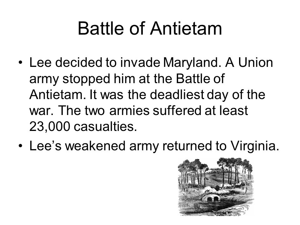 Battle of Antietam Lee decided to invade Maryland. A Union army stopped him at the Battle of Antietam. It was the deadliest day of the war. The two ar