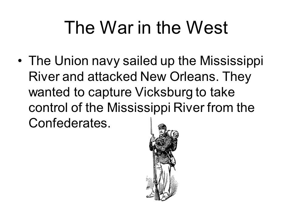 The War in the West The Union navy sailed up the Mississippi River and attacked New Orleans. They wanted to capture Vicksburg to take control of the M