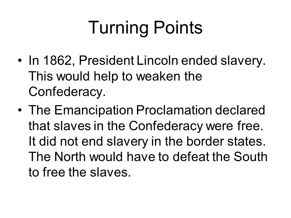 Turning Points In 1862, President Lincoln ended slavery. This would help to weaken the Confederacy. The Emancipation Proclamation declared that slaves