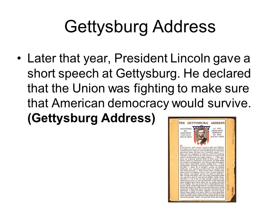 Gettysburg Address Later that year, President Lincoln gave a short speech at Gettysburg. He declared that the Union was fighting to make sure that Ame