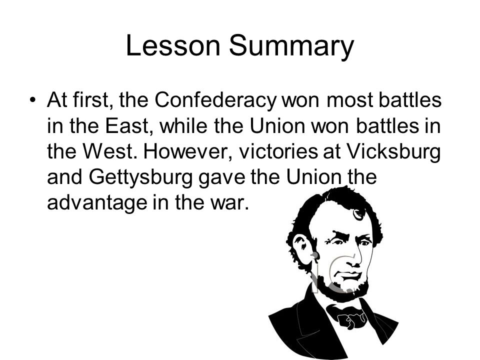 Lesson Summary At first, the Confederacy won most battles in the East, while the Union won battles in the West. However, victories at Vicksburg and Ge