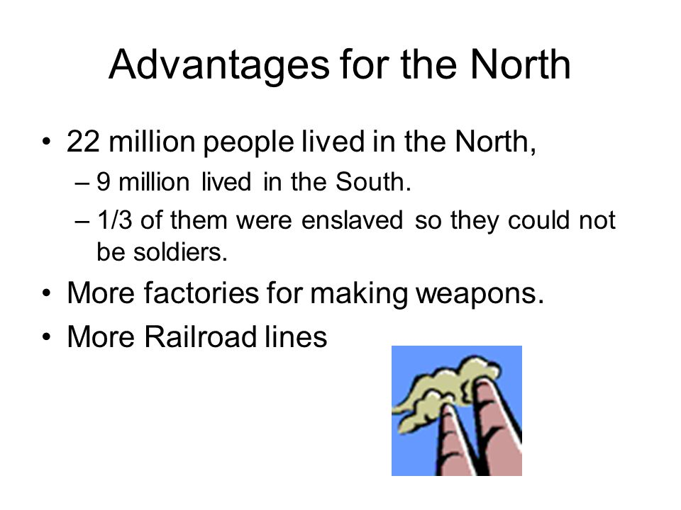 Advantages for the North 22 million people lived in the North, –9 million lived in the South. –1/3 of them were enslaved so they could not be soldiers