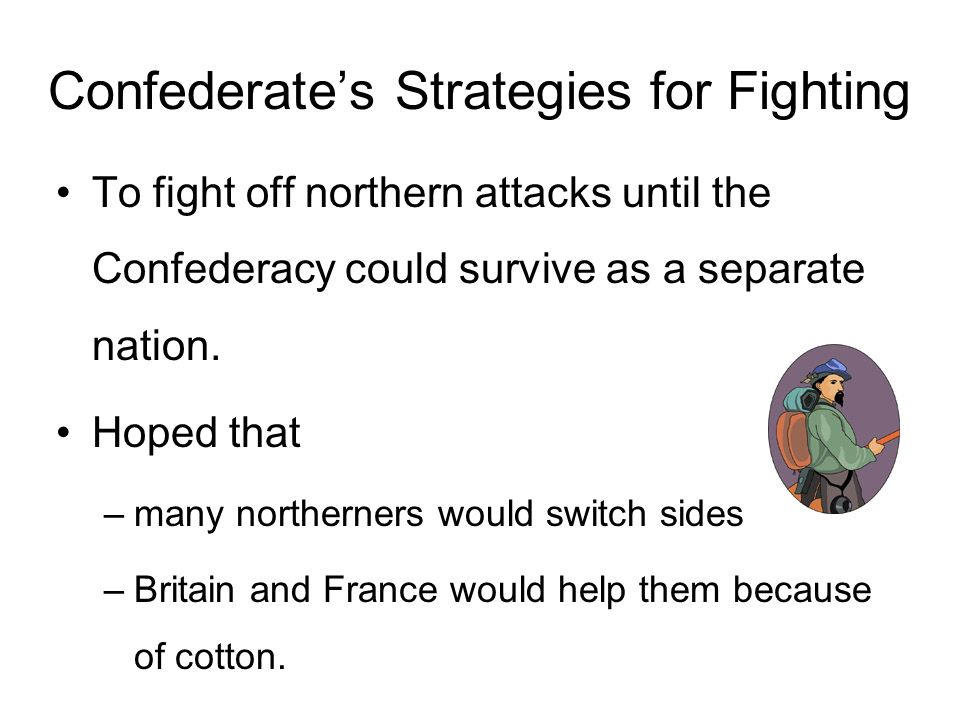 Confederates Strategies for Fighting To fight off northern attacks until the Confederacy could survive as a separate nation. Hoped that –many northern