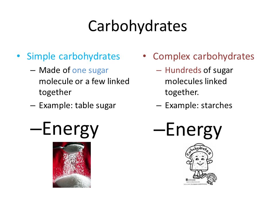 Carbohydrates Simple carbohydrates – Made of one sugar molecule or a few linked together – Example: table sugar – Energy Complex carbohydrates – Hundr