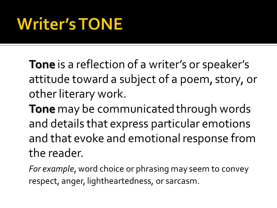 Tone Tone is a reflection of a writers or speakers attitude toward a subject of a poem, story, or other literary work. Tone Tone may be communicated t