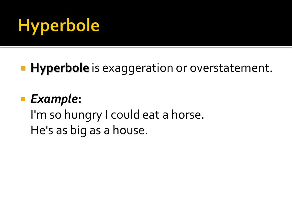 Hyperbole Hyperbole is exaggeration or overstatement. Example: I'm so hungry I could eat a horse. He's as big as a house.