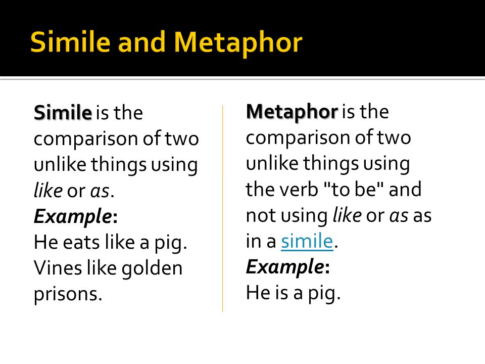 Simile Simile is the comparison of two unlike things using like or as. Example: He eats like a pig. Vines like golden prisons. Metaphor Metaphor is th