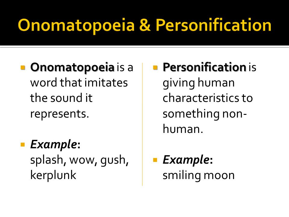 Onomatopoeia Onomatopoeia is a word that imitates the sound it represents. Example: splash, wow, gush, kerplunk Personification Personification is giv