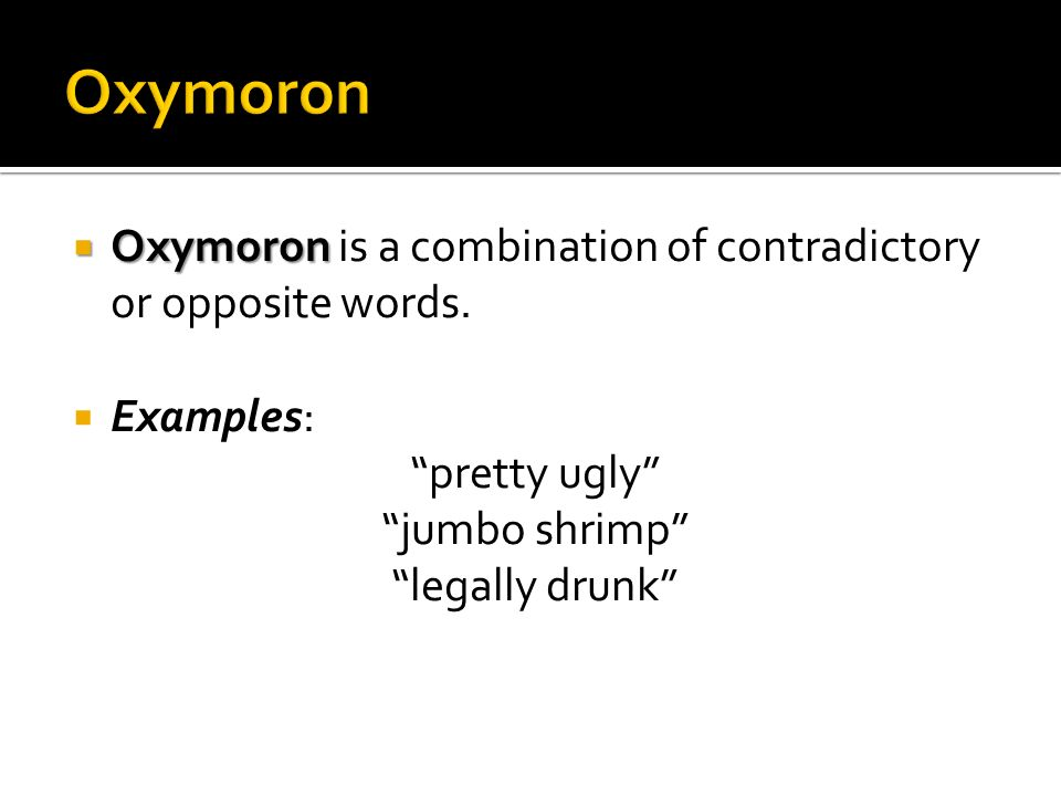 Oxymoron Oxymoron is a combination of contradictory or opposite words. Examples: pretty ugly jumbo shrimp legally drunk