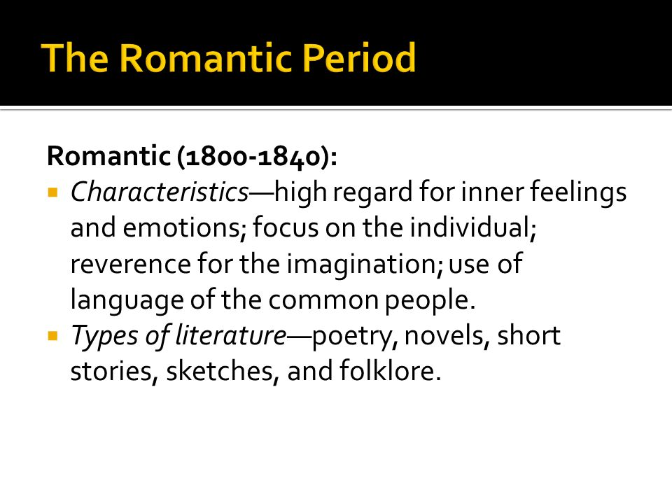 Romantic (1800-1840): Characteristicshigh regard for inner feelings and emotions; focus on the individual; reverence for the imagination; use of langu