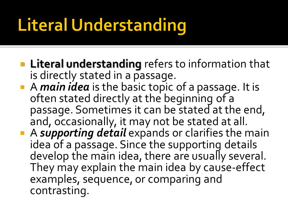Literal understanding Literal understanding refers to information that is directly stated in a passage. A main idea is the basic topic of a passage. I