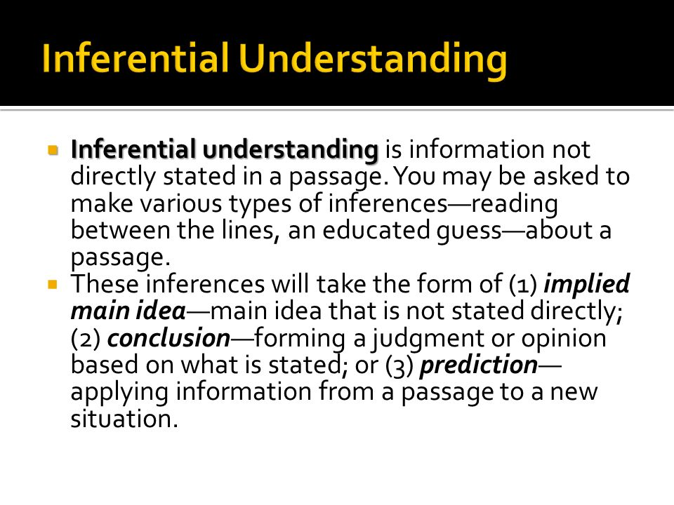 Inferential understanding Inferential understanding is information not directly stated in a passage. You may be asked to make various types of inferen
