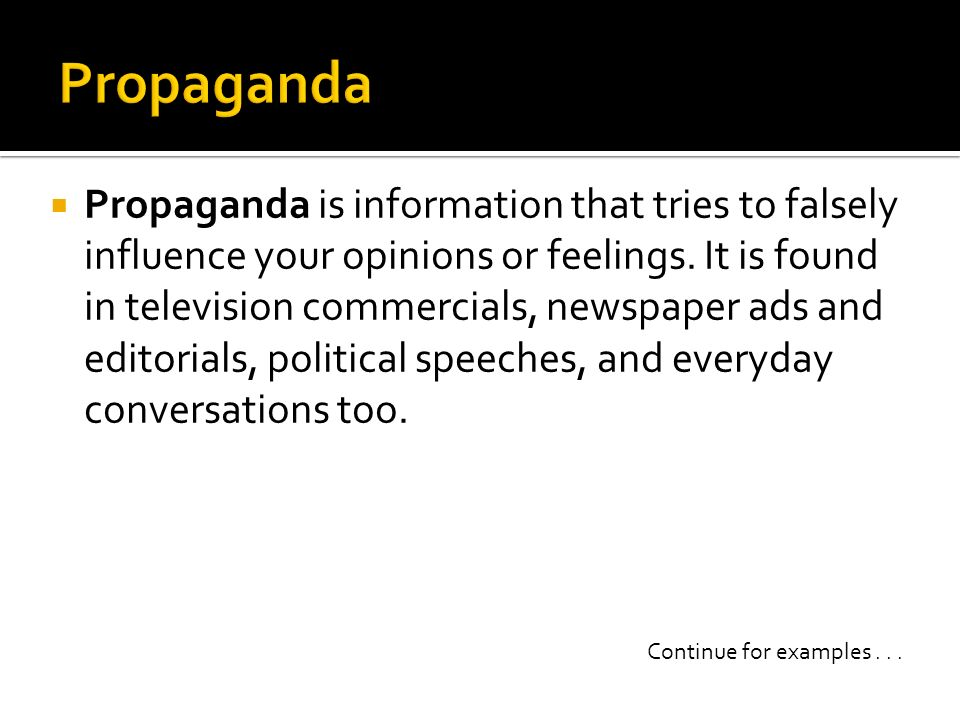Propaganda is information that tries to falsely influence your opinions or feelings. It is found in television commercials, newspaper ads and editoria