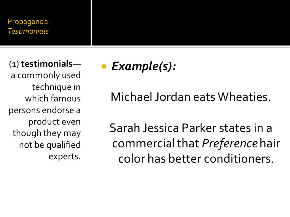 Propaganda: Testimonials Example(s): Michael Jordan eats Wheaties. Sarah Jessica Parker states in a commercial that Preference hair color has better c