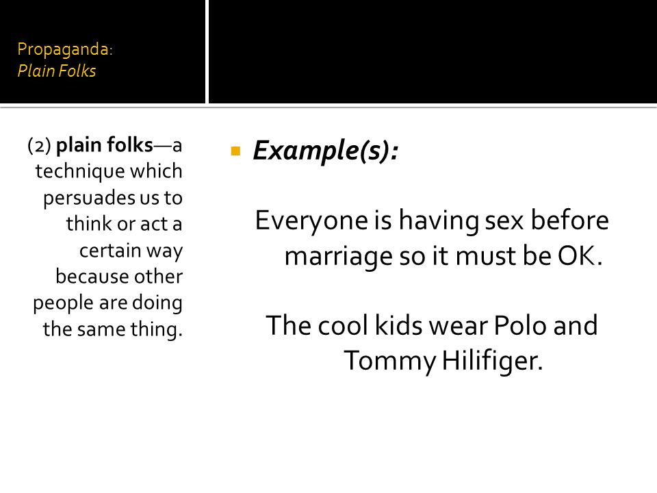 Propaganda: Plain Folks Example(s): Everyone is having sex before marriage so it must be OK. The cool kids wear Polo and Tommy Hilifiger. (2) plain fo